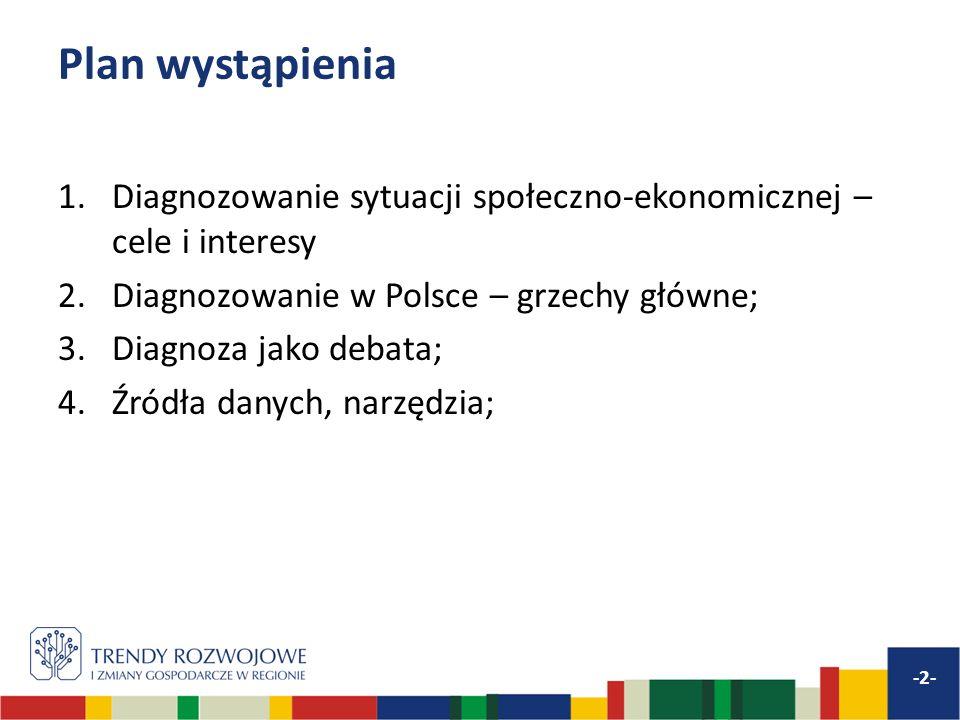 Plan wystąpienia 1.Diagnozowanie sytuacji społeczno-ekonomicznej – cele i interesy 2.Diagnozowanie w Polsce – grzechy główne; 3.Diagnoza jako debata; 4.Źródła danych, narzędzia; -2-