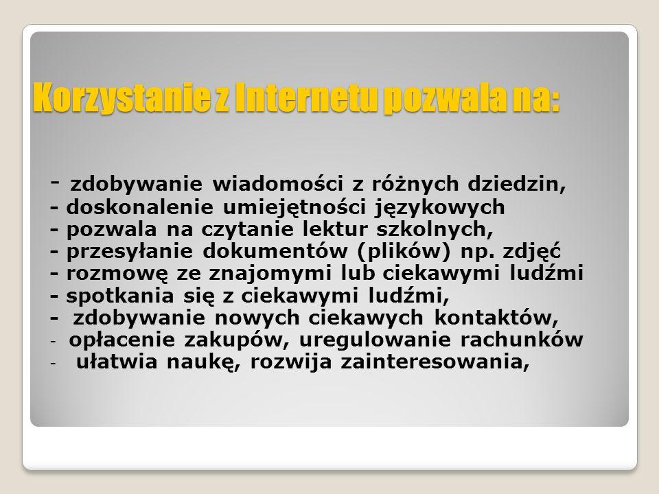 Korzystanie z Internetu pozwala na: - zdobywanie wiadomości z różnych dziedzin, - doskonalenie umiejętności językowych - pozwala na czytanie lektur sz