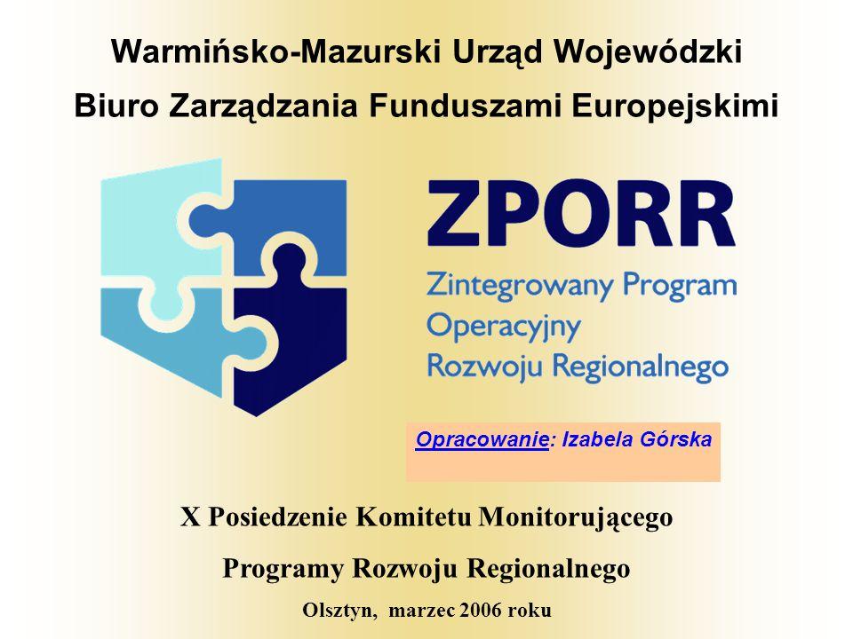 Warmińsko-Mazurski Urząd Wojewódzki Biuro Zarządzania Funduszami Europejskimi X Posiedzenie Komitetu Monitorującego Programy Rozwoju Regionalnego Olsztyn, marzec 2006 roku Opracowanie: Izabela Górska