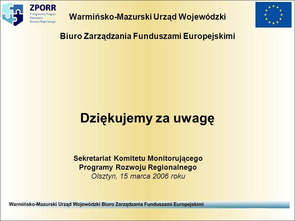 Warmińsko-Mazurski Urząd Wojewódzki Biuro Zarządzania Funduszami Europejskimi Dziękujemy za uwagę Sekretariat Komitetu Monitorującego Programy Rozwoju Regionalnego Olsztyn, 15 marca 2006 roku