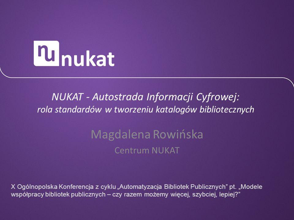 NUKAT - Autostrada Informacji Cyfrowej: rola standardów w tworzeniu katalogów bibliotecznych Magdalena Rowińska Centrum NUKAT X Ogólnopolska Konferenc