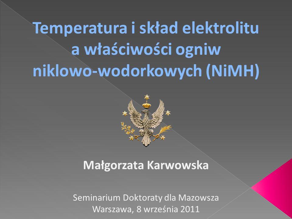Temperatura i skład elektrolitu a właściwości ogniw niklowo-wodorkowych (NiMH) Małgorzata Karwowska Seminarium Doktoraty dla Mazowsza Warszawa, 8 wrze