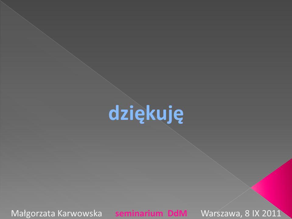 dziękuję Małgorzata Karwowska seminarium DdM Warszawa, 8 IX 2011