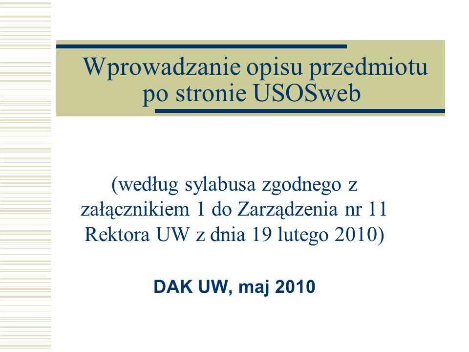 Wprowadzanie opisu przedmiotu po stronie USOSweb (według sylabusa zgodnego z załącznikiem 1 do Zarządzenia nr 11 Rektora UW z dnia 19 lutego 2010) DAK UW, maj 2010