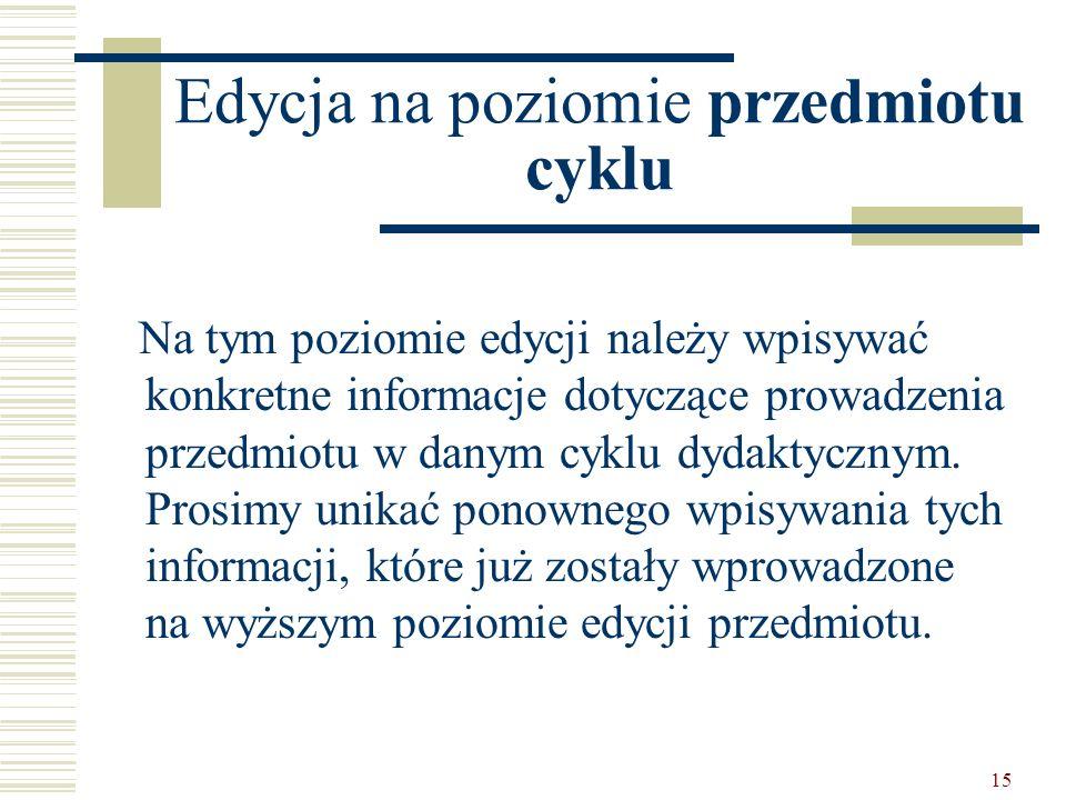 15 Edycja na poziomie przedmiotu cyklu Na tym poziomie edycji należy wpisywać konkretne informacje dotyczące prowadzenia przedmiotu w danym cyklu dydaktycznym.