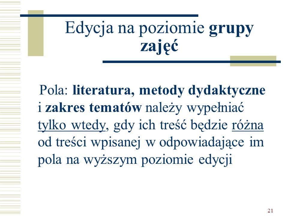 21 Edycja na poziomie grupy zajęć Pola: literatura, metody dydaktyczne i zakres tematów należy wypełniać tylko wtedy, gdy ich treść będzie różna od treści wpisanej w odpowiadające im pola na wyższym poziomie edycji