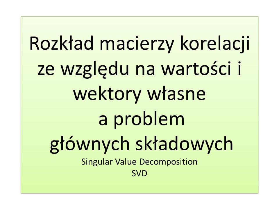 Rozkład macierzy korelacji ze względu na wartości i wektory własne a problem głównych składowych Singular Value Decomposition SVD