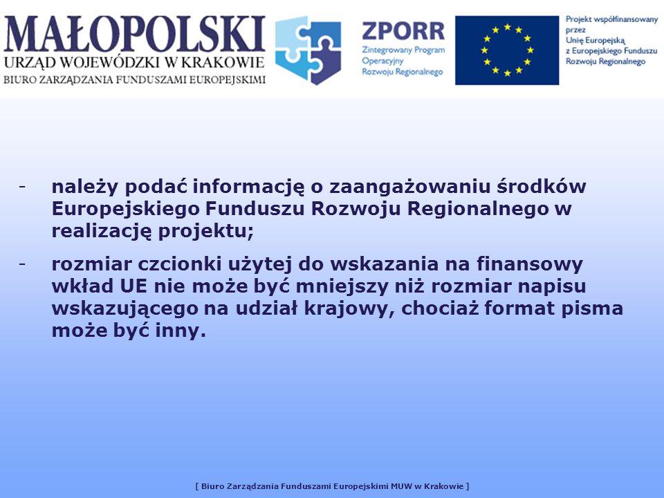[ Biuro Zarządzania Funduszami Europejskimi MUW w Krakowie ] -należy podać informację o zaangażowaniu środków Europejskiego Funduszu Rozwoju Regionalnego w realizację projektu; -rozmiar czcionki użytej do wskazania na finansowy wkład UE nie może być mniejszy niż rozmiar napisu wskazującego na udział krajowy, chociaż format pisma może być inny.