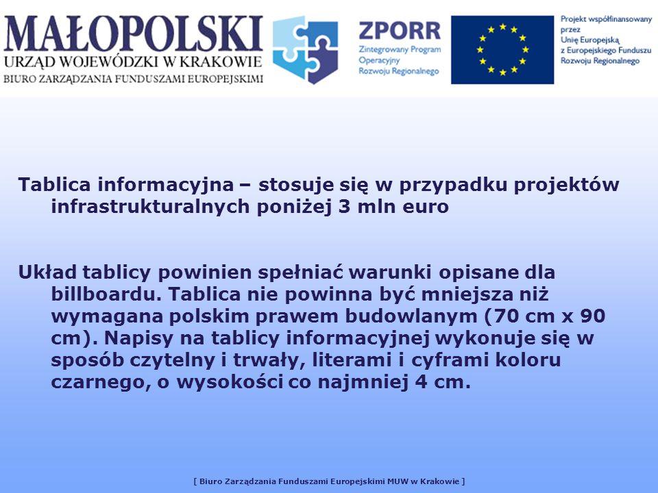 [ Biuro Zarządzania Funduszami Europejskimi MUW w Krakowie ] Tablica informacyjna – stosuje się w przypadku projektów infrastrukturalnych poniżej 3 mln euro Układ tablicy powinien spełniać warunki opisane dla billboardu.