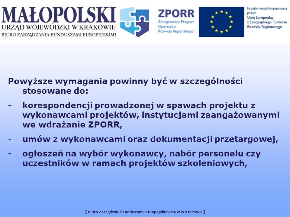[ Biuro Zarządzania Funduszami Europejskimi MUW w Krakowie ] Powyższe wymagania powinny być w szczególności stosowane do: -korespondencji prowadzonej w spawach projektu z wykonawcami projektów, instytucjami zaangażowanymi we wdrażanie ZPORR, -umów z wykonawcami oraz dokumentacji przetargowej, -ogłoszeń na wybór wykonawcy, nabór personelu czy uczestników w ramach projektów szkoleniowych,