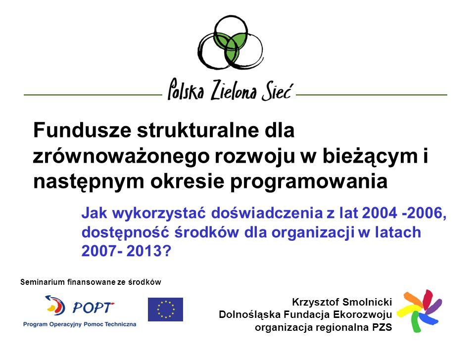 Fundusze strukturalne dla zrównoważonego rozwoju w bieżącym i następnym okresie programowania Krzysztof Smolnicki Dolnośląska Fundacja Ekorozwoju organizacja regionalna PZS Jak wykorzystać doświadczenia z lat 2004 -2006, dostępność środków dla organizacji w latach 2007- 2013.