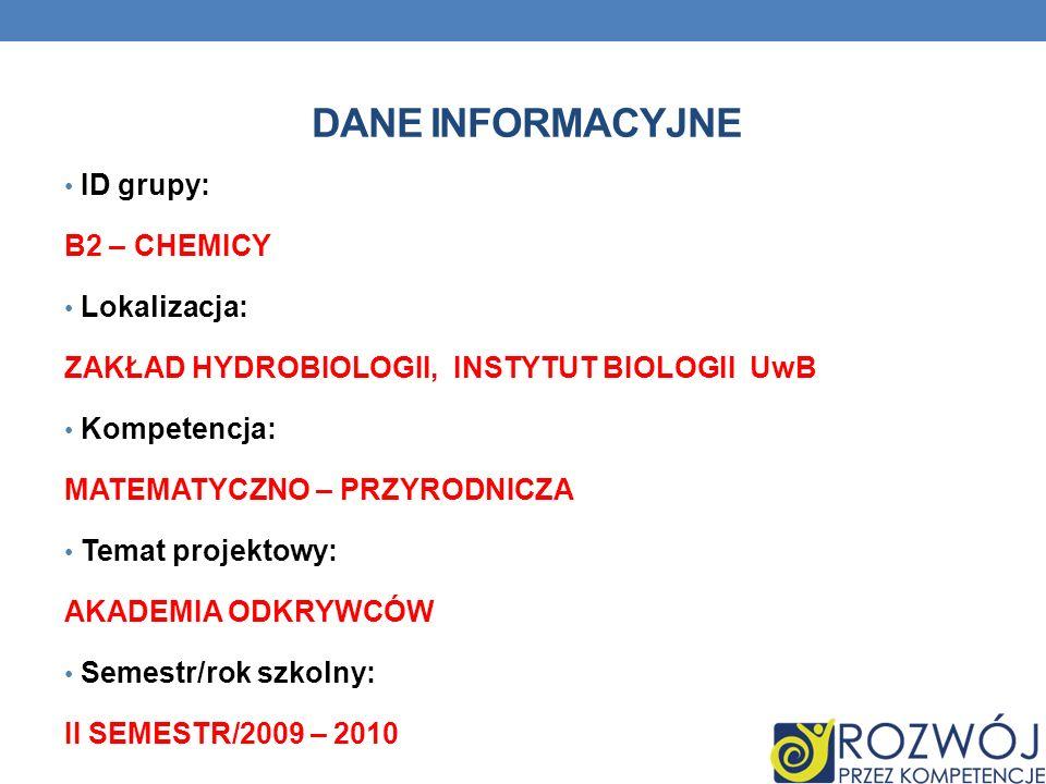 DANE INFORMACYJNE ID grupy: B2 – CHEMICY Lokalizacja: ZAKŁAD HYDROBIOLOGII, INSTYTUT BIOLOGII UwB Kompetencja: MATEMATYCZNO – PRZYRODNICZA Temat projektowy: AKADEMIA ODKRYWCÓW Semestr/rok szkolny: II SEMESTR/2009 – 2010