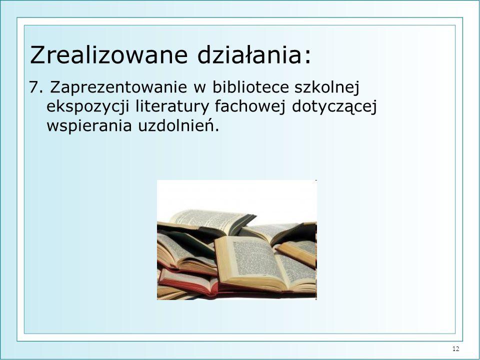 12 Zrealizowane działania: 7. Zaprezentowanie w bibliotece szkolnej ekspozycji literatury fachowej dotyczącej wspierania uzdolnień.
