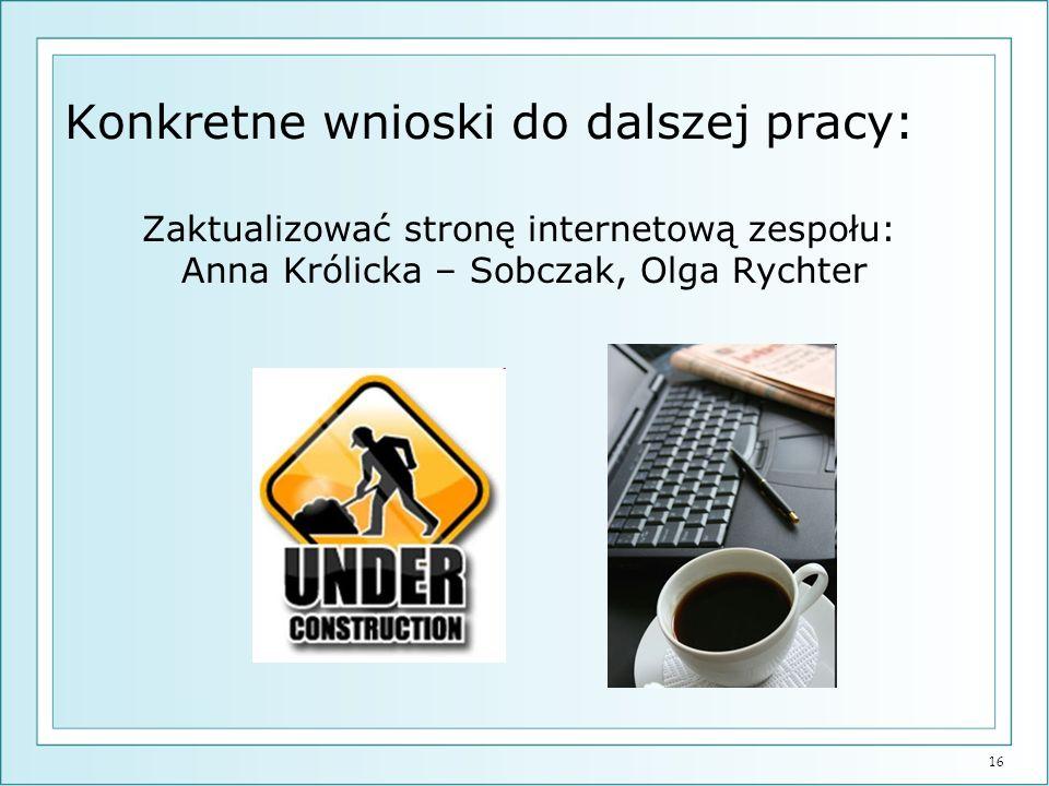 16 Konkretne wnioski do dalszej pracy: Zaktualizować stronę internetową zespołu: Anna Królicka – Sobczak, Olga Rychter