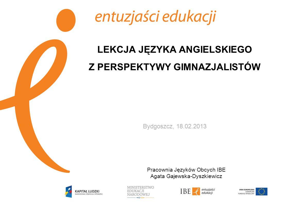 LEKCJA JĘZYKA ANGIELSKIEGO Z PERSPEKTYWY GIMNAZJALISTÓW Bydgoszcz, 18.02.2013 Pracownia Języków Obcych IBE Agata Gajewska-Dyszkiewicz