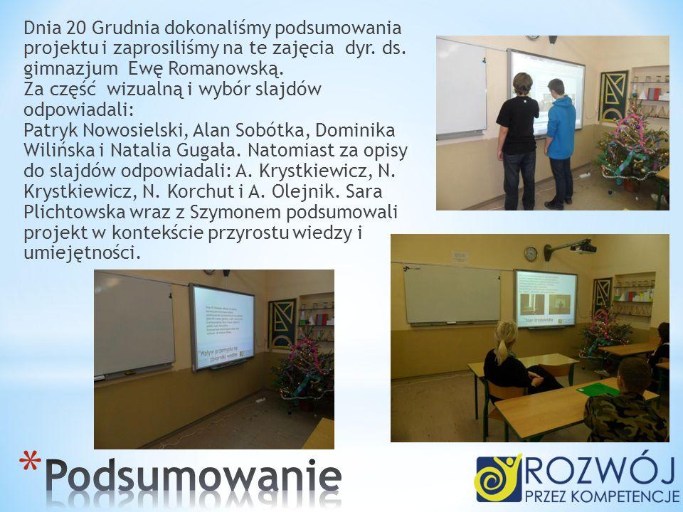 Dnia 20 Grudnia dokonaliśmy podsumowania projektu i zaprosiliśmy na te zajęcia dyr. ds. gimnazjum Ewę Romanowską. Za część wizualną i wybór slajdów od