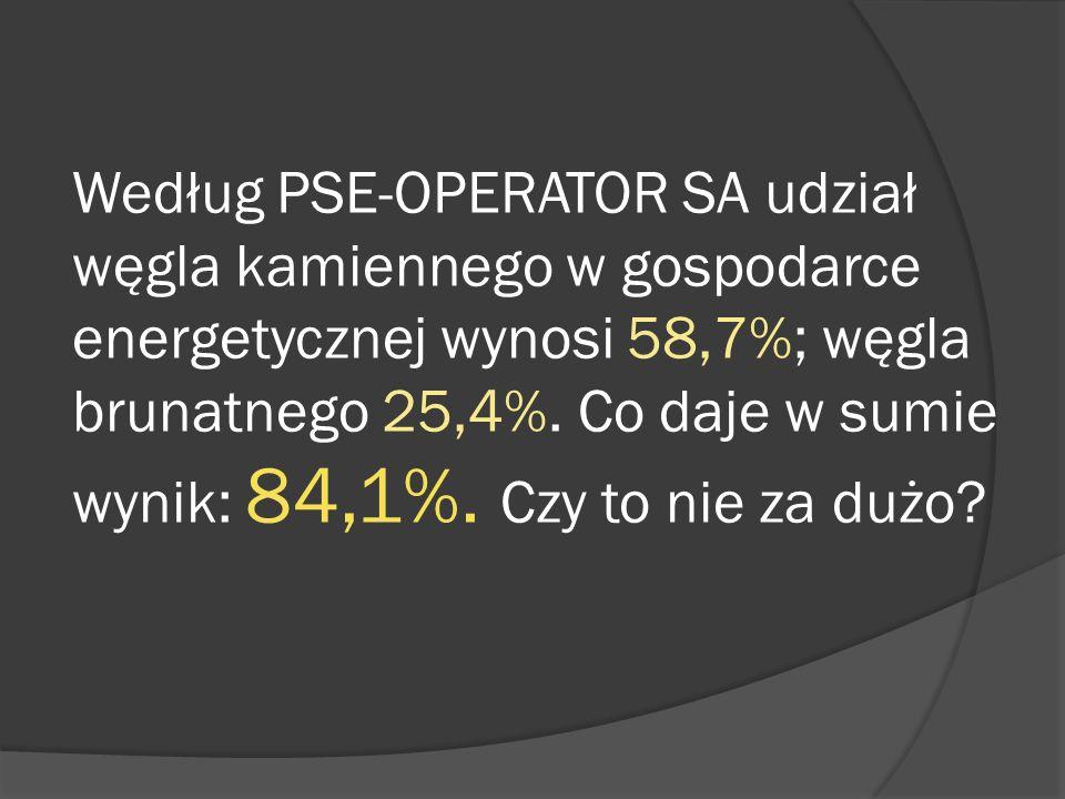 Według PSE-OPERATOR SA udział węgla kamiennego w gospodarce energetycznej wynosi 58,7%; węgla brunatnego 25,4%. Co daje w sumie wynik: 84,1%. Czy to n