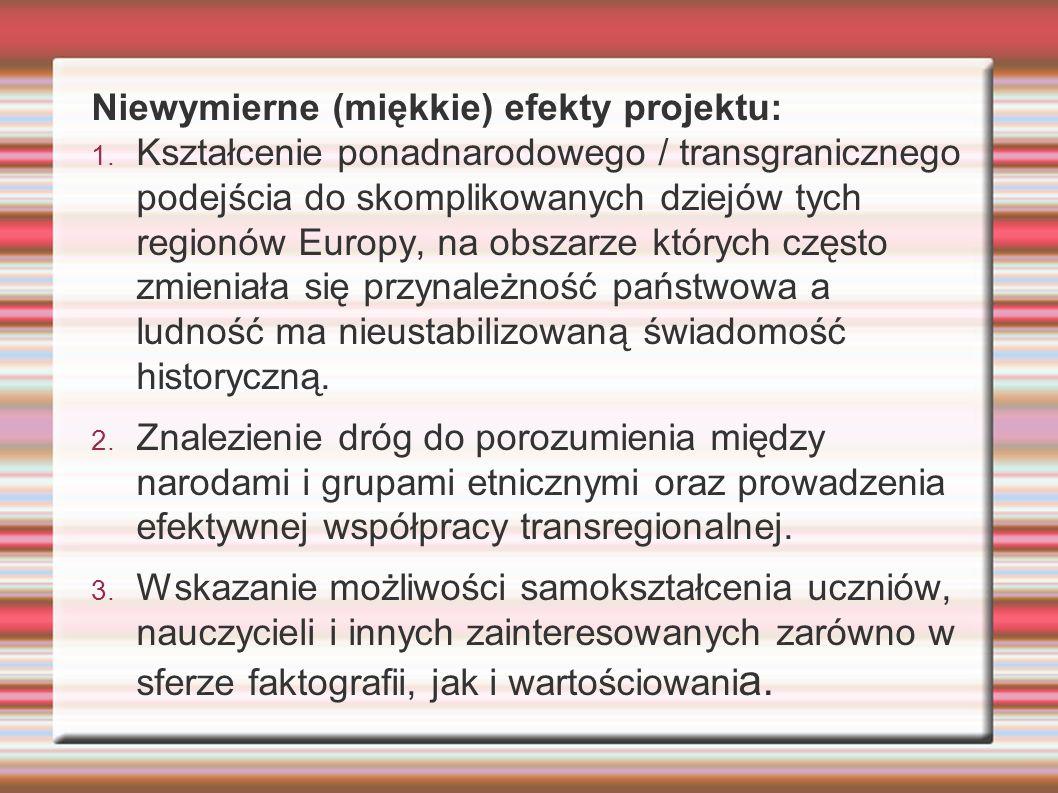 Niewymierne (miękkie) efekty projektu: 1. Kształcenie ponadnarodowego / transgranicznego podejścia do skomplikowanych dziejów tych regionów Europy, na