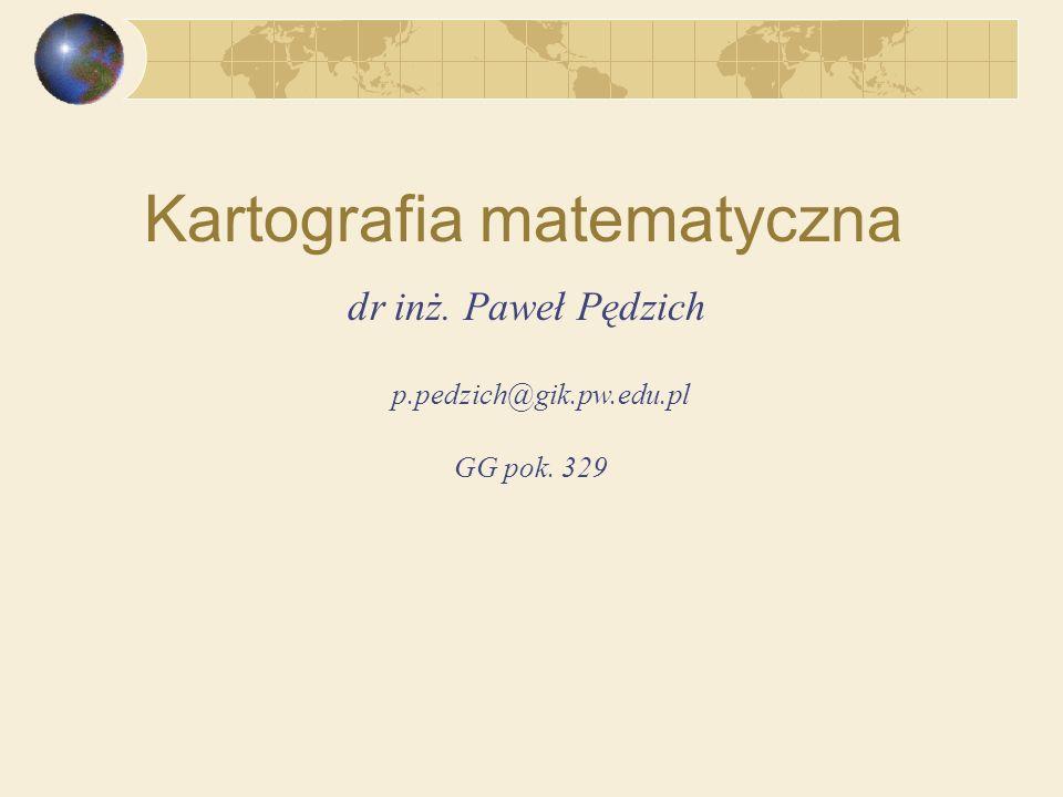 dr inż. Paweł Pędzich Kartografia matematyczna p.pedzich@gik.pw.edu.pl GG pok. 329