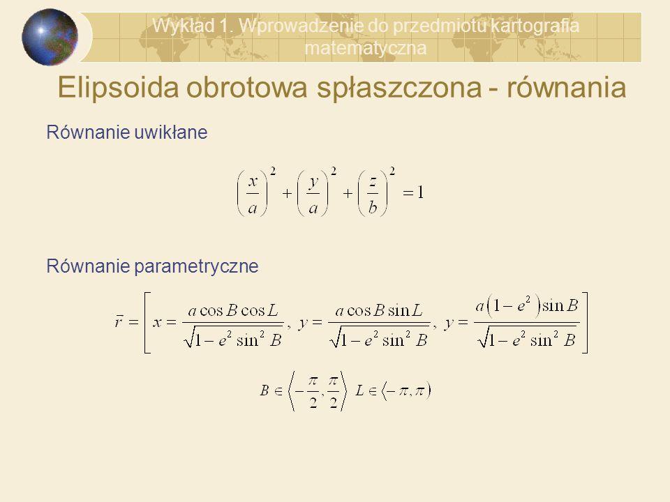 Elipsoida obrotowa spłaszczona - równania Równanie uwikłane Równanie parametryczne Wykład 1. Wprowadzenie do przedmiotu kartografia matematyczna