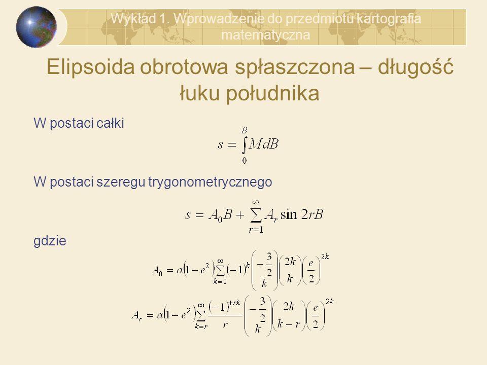 Elipsoida obrotowa spłaszczona – długość łuku południka W postaci całki W postaci szeregu trygonometrycznego gdzie Wykład 1. Wprowadzenie do przedmiot