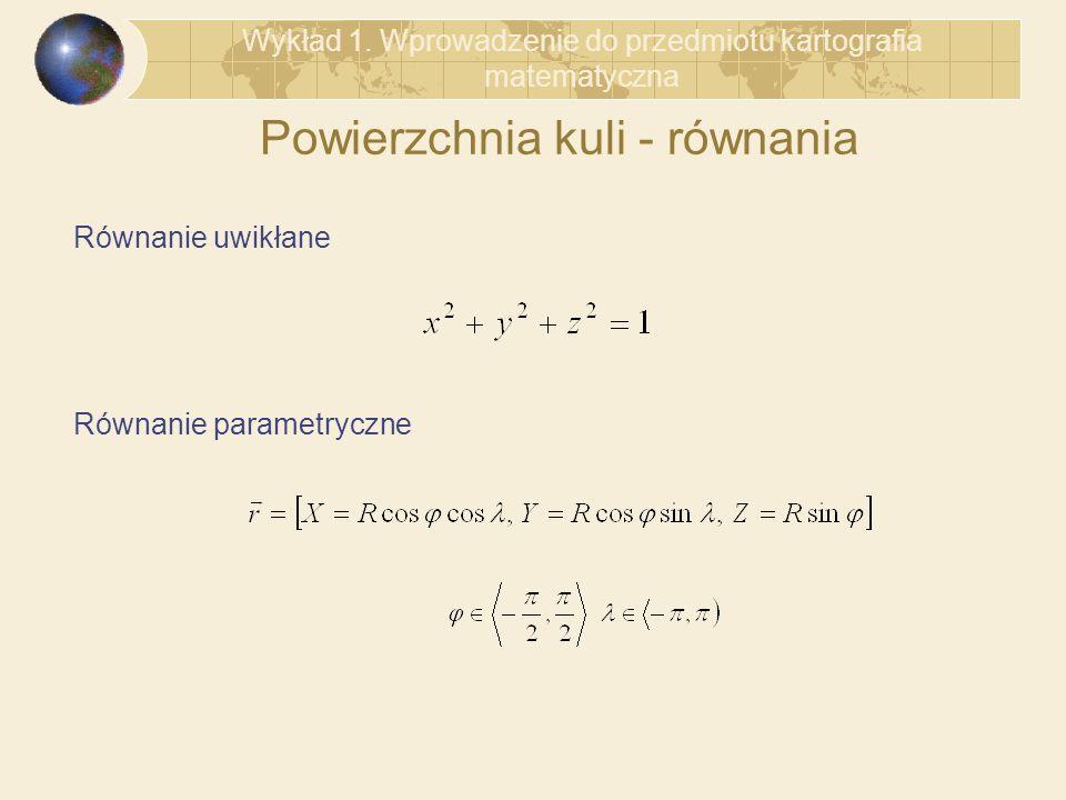 Powierzchnia kuli - równania Równanie uwikłane Równanie parametryczne Wykład 1. Wprowadzenie do przedmiotu kartografia matematyczna