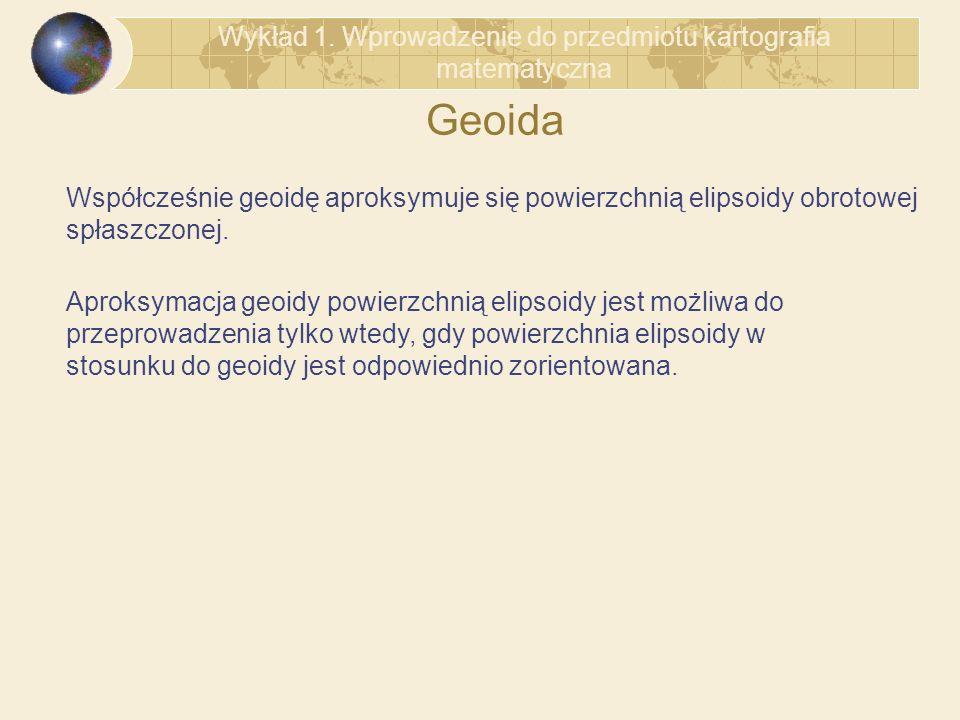 Geoida Współcześnie geoidę aproksymuje się powierzchnią elipsoidy obrotowej spłaszczonej. Aproksymacja geoidy powierzchnią elipsoidy jest możliwa do p