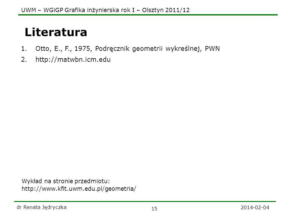 UWM – WGiGP Grafika inżynierska rok I – Olsztyn 2011/12 2014-02-04 dr Renata Jędryczka 15 Literatura 1.Otto, E., F., 1975, Podręcznik geometrii wykreś