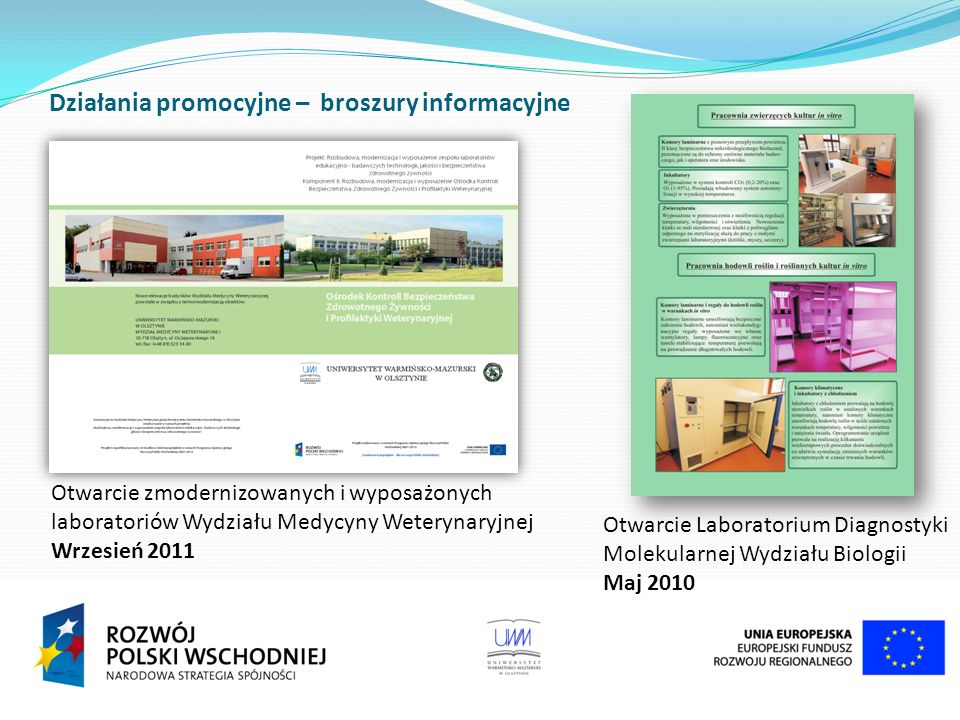 Działania promocyjne – broszury informacyjne Otwarcie zmodernizowanych i wyposażonych laboratoriów Wydziału Medycyny Weterynaryjnej Wrzesień 2011 Otwarcie Laboratorium Diagnostyki Molekularnej Wydziału Biologii Maj 2010