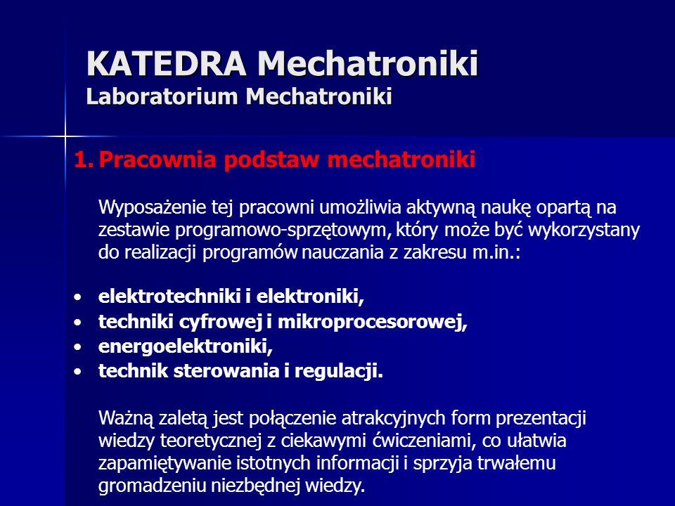 KATEDRA Mechatroniki Laboratorium Mechatroniki 1.Pracownia podstaw mechatroniki Wyposażenie tej pracowni umożliwia aktywną naukę opartą na zestawie programowo-sprzętowym, który może być wykorzystany do realizacji programów nauczania z zakresu m.in.: elektrotechniki i elektroniki, techniki cyfrowej i mikroprocesorowej, energoelektroniki, technik sterowania i regulacji.