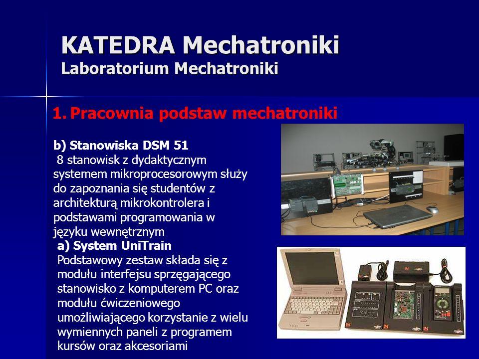 KATEDRA Mechatroniki Laboratorium Mechatroniki 1.Pracownia podstaw mechatroniki a) System UniTrain Podstawowy zestaw składa się z modułu interfejsu sprzęgającego stanowisko z komputerem PC oraz modułu ćwiczeniowego umożliwiającego korzystanie z wielu wymiennych paneli z programem kursów oraz akcesoriami b) Stanowiska DSM 51 8 stanowisk z dydaktycznym systemem mikroprocesorowym służy do zapoznania się studentów z architekturą mikrokontrolera i podstawami programowania w języku wewnętrznym
