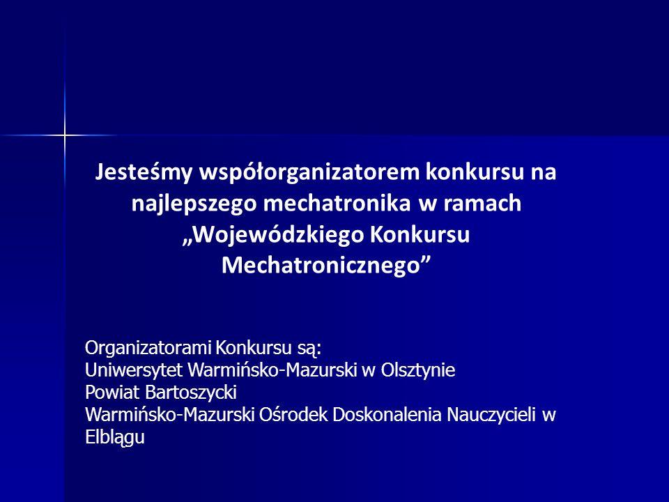 Jesteśmy współorganizatorem konkursu na najlepszego mechatronika w ramach Wojewódzkiego Konkursu Mechatronicznego Organizatorami Konkursu są: Uniwersytet Warmińsko-Mazurski w Olsztynie Powiat Bartoszycki Warmińsko-Mazurski Ośrodek Doskonalenia Nauczycieli w Elblągu