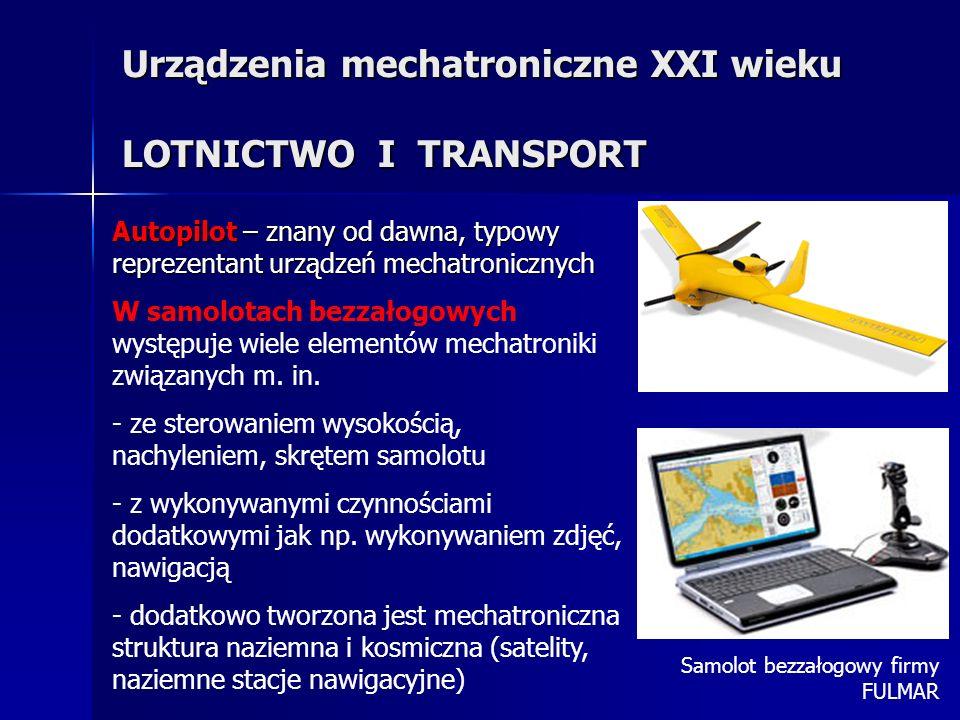 Urządzenia mechatroniczne XXI wieku LOTNICTWO I TRANSPORT Autopilot – znany od dawna, typowy reprezentant urządzeń mechatronicznych W samolotach bezzałogowych występuje wiele elementów mechatroniki związanych m.