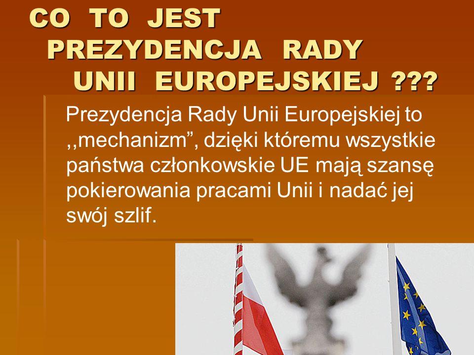 CO TO JEST PREZYDENCJA RADY UNII EUROPEJSKIEJ ??? Prezydencja Rady Unii Europejskiej to,,mechanizm, dzięki któremu wszystkie państwa członkowskie UE m