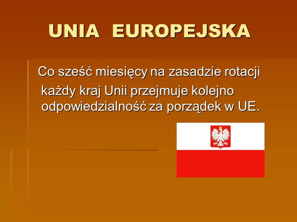 UNIA EUROPEJSKA UNIA EUROPEJSKA Co sześć miesięcy na zasadzie rotacji Co sześć miesięcy na zasadzie rotacji każdy kraj Unii przejmuje kolejno odpowied