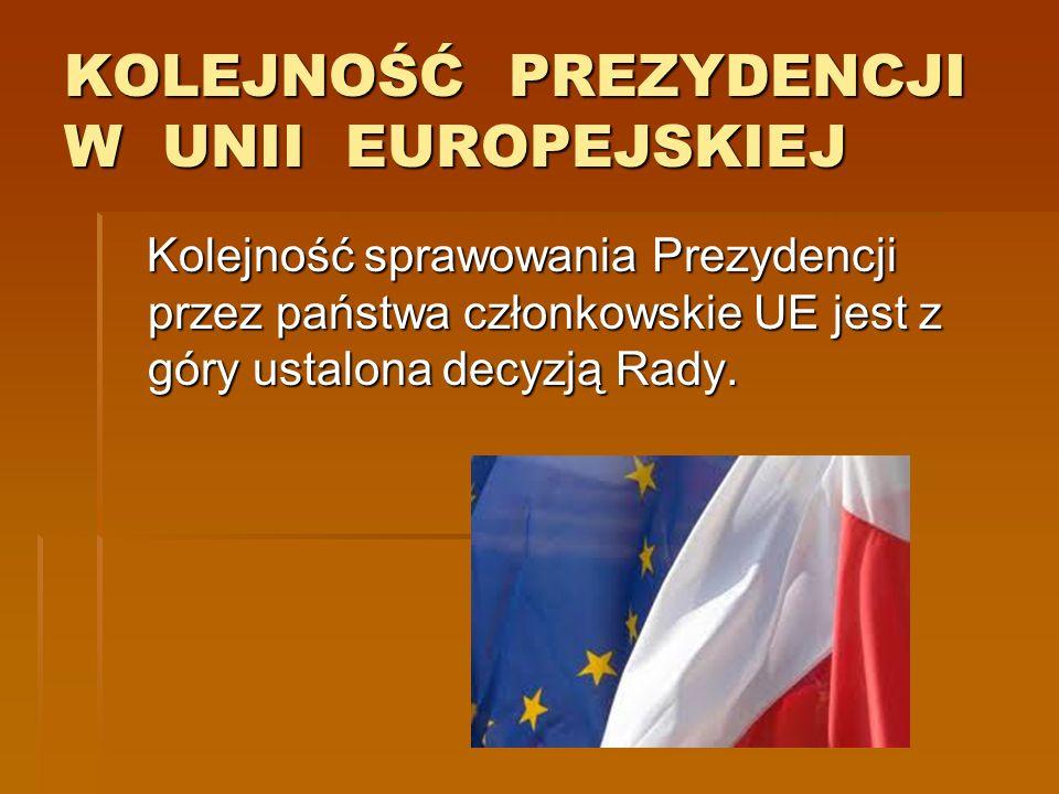 KOLEJNOŚĆ PREZYDENCJI W UNII EUROPEJSKIEJ Kolejność sprawowania Prezydencji przez państwa członkowskie UE jest z góry ustalona decyzją Rady. Kolejność