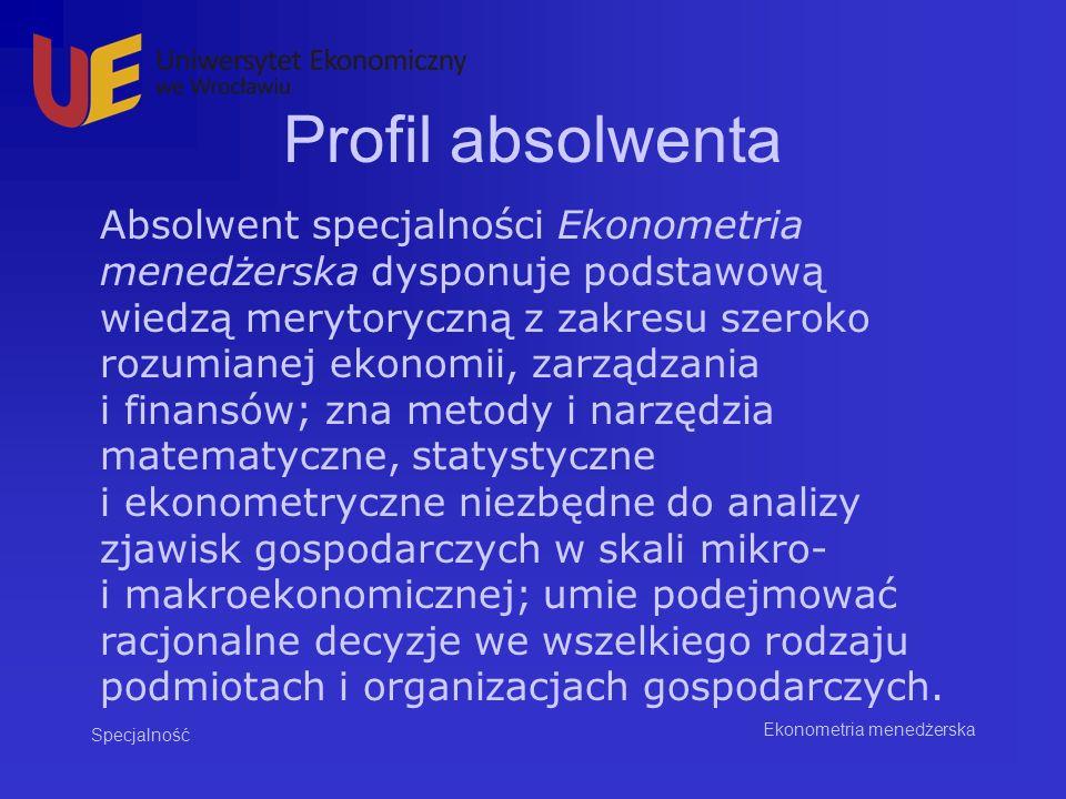 Profil absolwenta Specjalność Ekonometria menedżerska Absolwent specjalności Ekonometria menedżerska dysponuje podstawową wiedzą merytoryczną z zakres