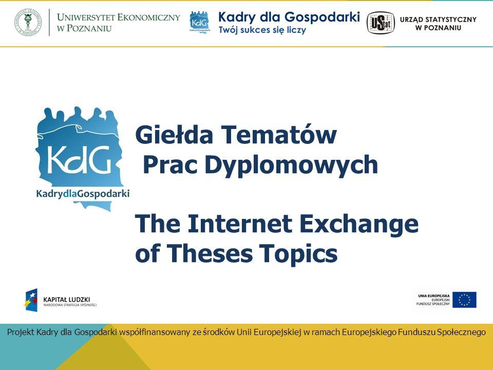 Giełda Tematów Prac Dyplomowych The Internet Exchange of Theses Topics Projekt Kadry dla Gospodarki współfinansowany ze środków Unii Europejskiej w ramach Europejskiego Funduszu Społecznego