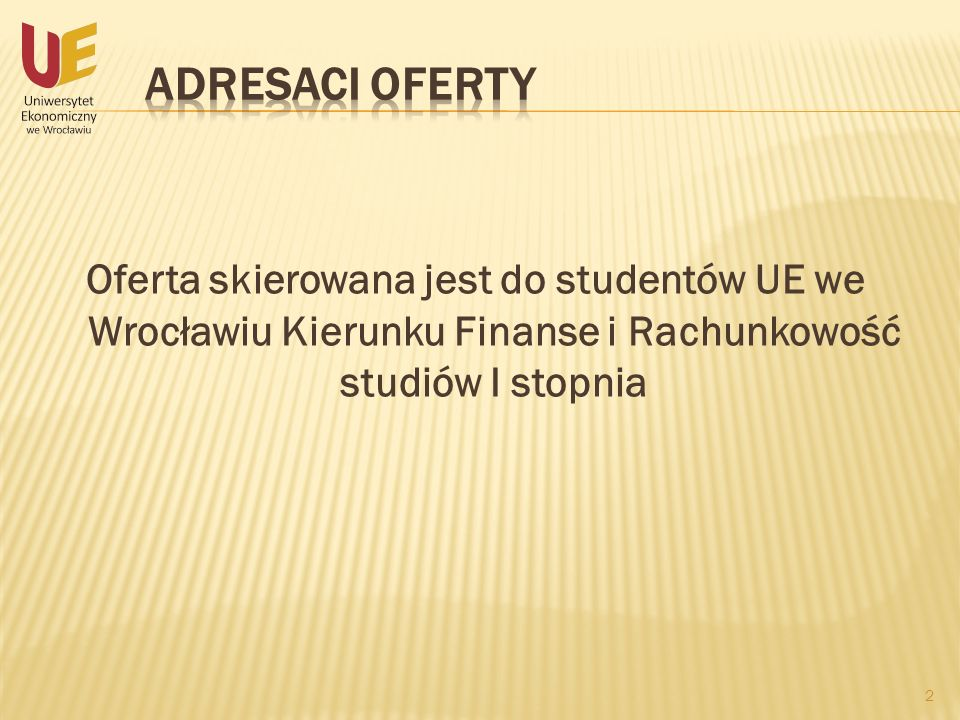 Oferta skierowana jest do studentów UE we Wrocławiu Kierunku Finanse i Rachunkowość studiów I stopnia 2