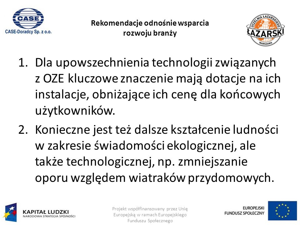 Rekomendacje odnośnie wsparcia rozwoju branży 1.Dla upowszechnienia technologii związanych z OZE kluczowe znaczenie mają dotacje na ich instalacje, obniżające ich cenę dla końcowych użytkowników.