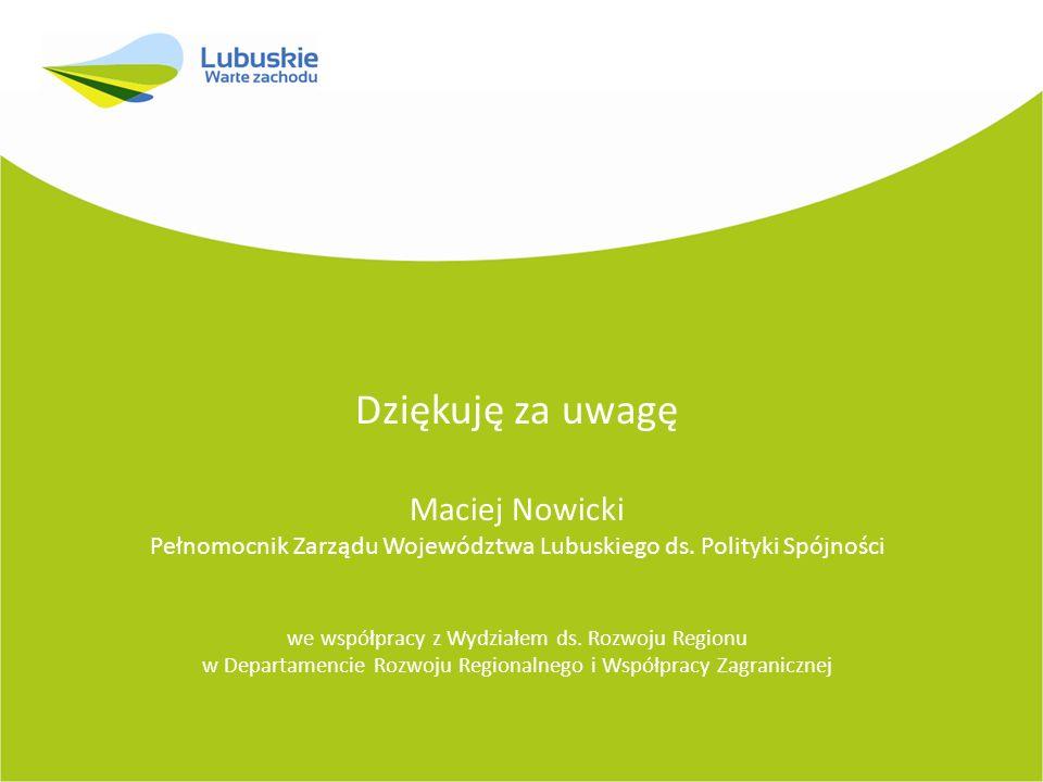 Dziękuję za uwagę Maciej Nowicki Pełnomocnik Zarządu Województwa Lubuskiego ds. Polityki Spójności we współpracy z Wydziałem ds. Rozwoju Regionu w Dep