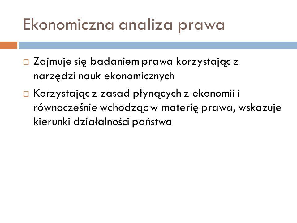 Ekonomiczna analiza prawa Zajmuje się badaniem prawa korzystając z narzędzi nauk ekonomicznych Korzystając z zasad płynących z ekonomii i równocześnie wchodząc w materię prawa, wskazuje kierunki działalności państwa