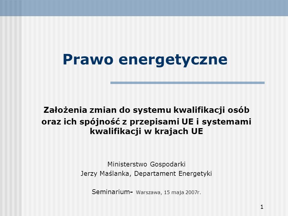 1 Prawo energetyczne Założenia zmian do systemu kwalifikacji osób oraz ich spójność z przepisami UE i systemami kwalifikacji w krajach UE Ministerstwo Gospodarki Jerzy Maślanka, Departament Energetyki Seminarium- Warszawa, 15 maja 2007r.