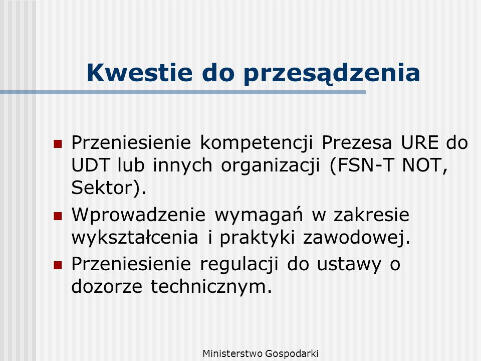 Ministerstwo Gospodarki Kwestie do przesądzenia Przeniesienie kompetencji Prezesa URE do UDT lub innych organizacji (FSN-T NOT, Sektor).