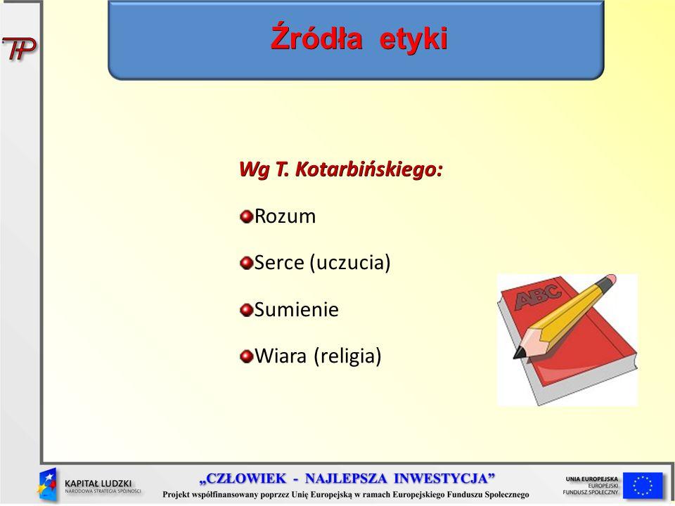 Wg T. Kotarbińskiego: Rozum Serce (uczucia) Sumienie Wiara (religia) Źródła etyki