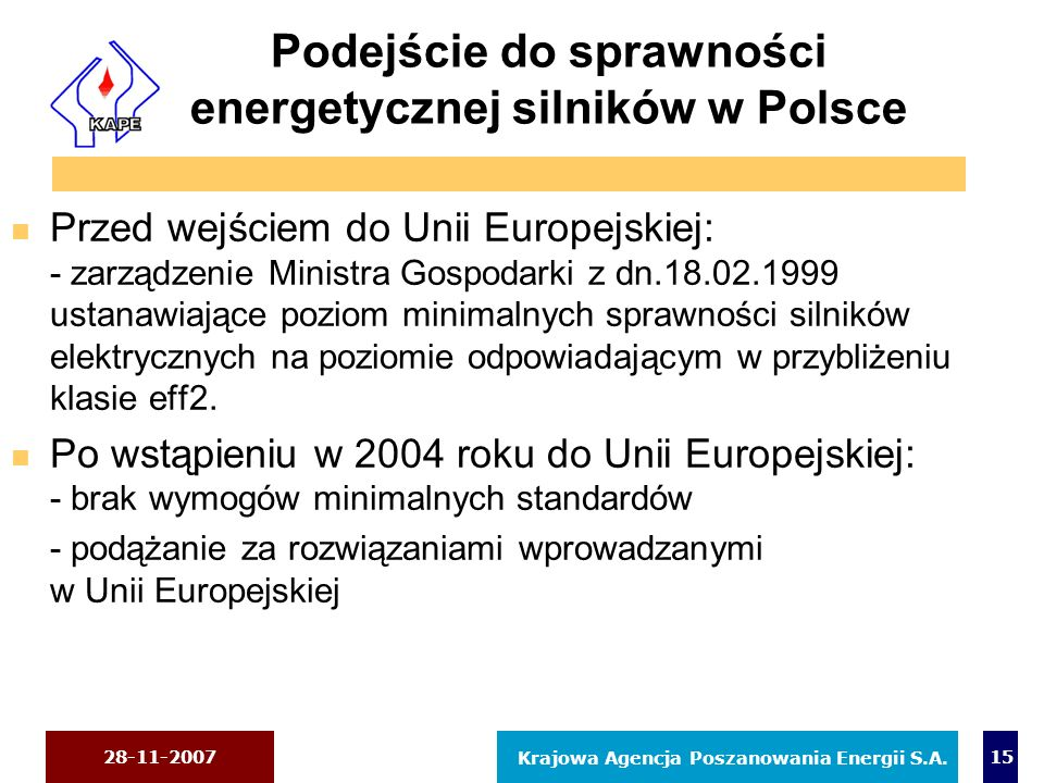 28-11-2007 Krajowa Agencja Poszanowania Energii S.A. 15 Podejście do sprawności energetycznej silników w Polsce n Przed wejściem do Unii Europejskiej: