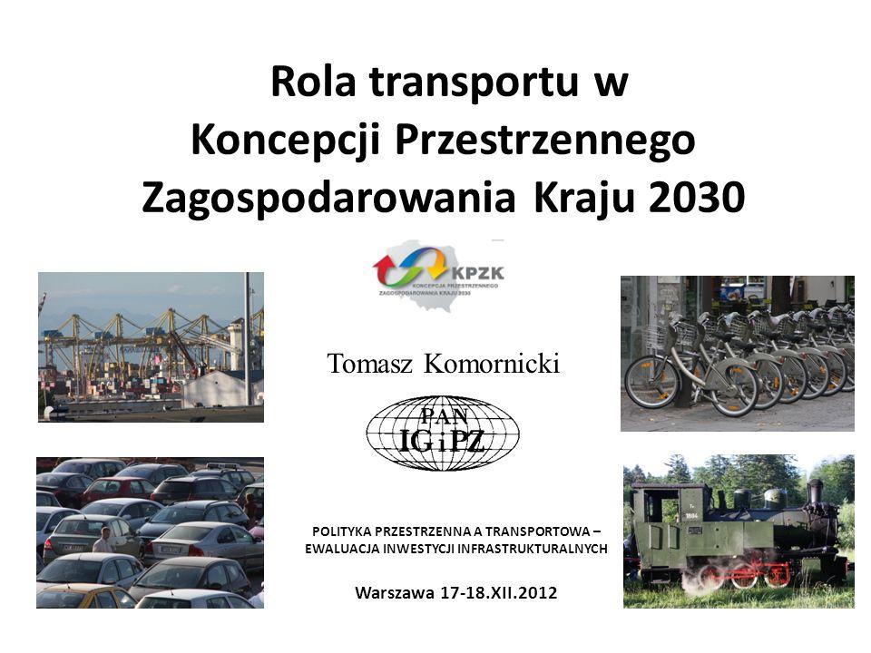 Rola transportu w Koncepcji Przestrzennego Zagospodarowania Kraju 2030 Tomasz Komornicki POLITYKA PRZESTRZENNA A TRANSPORTOWA – EWALUACJA INWESTYCJI I