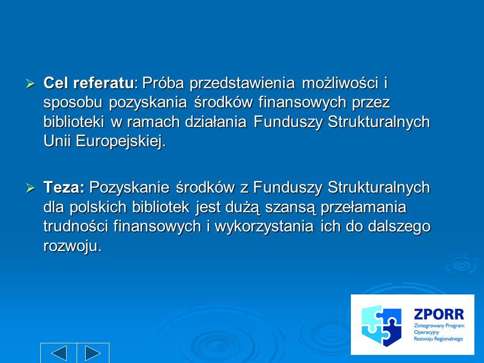 Cel referatu: Próba przedstawienia możliwości i sposobu pozyskania środków finansowych przez biblioteki w ramach działania Funduszy Strukturalnych Uni