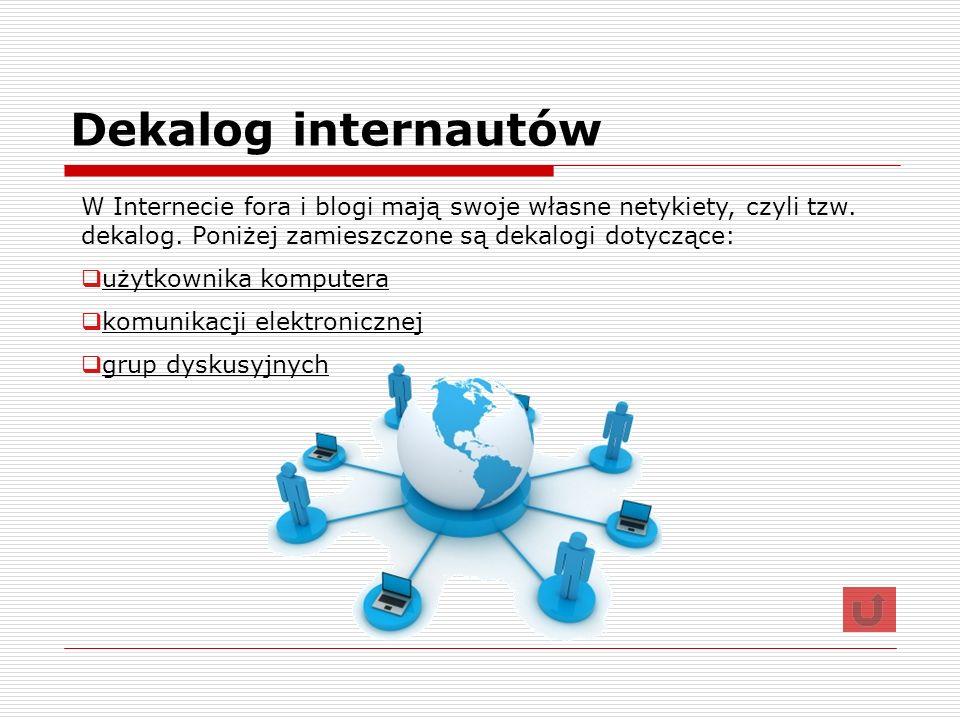 Dekalog internautów W Internecie fora i blogi mają swoje własne netykiety, czyli tzw. dekalog. Poniżej zamieszczone są dekalogi dotyczące: użytkownika