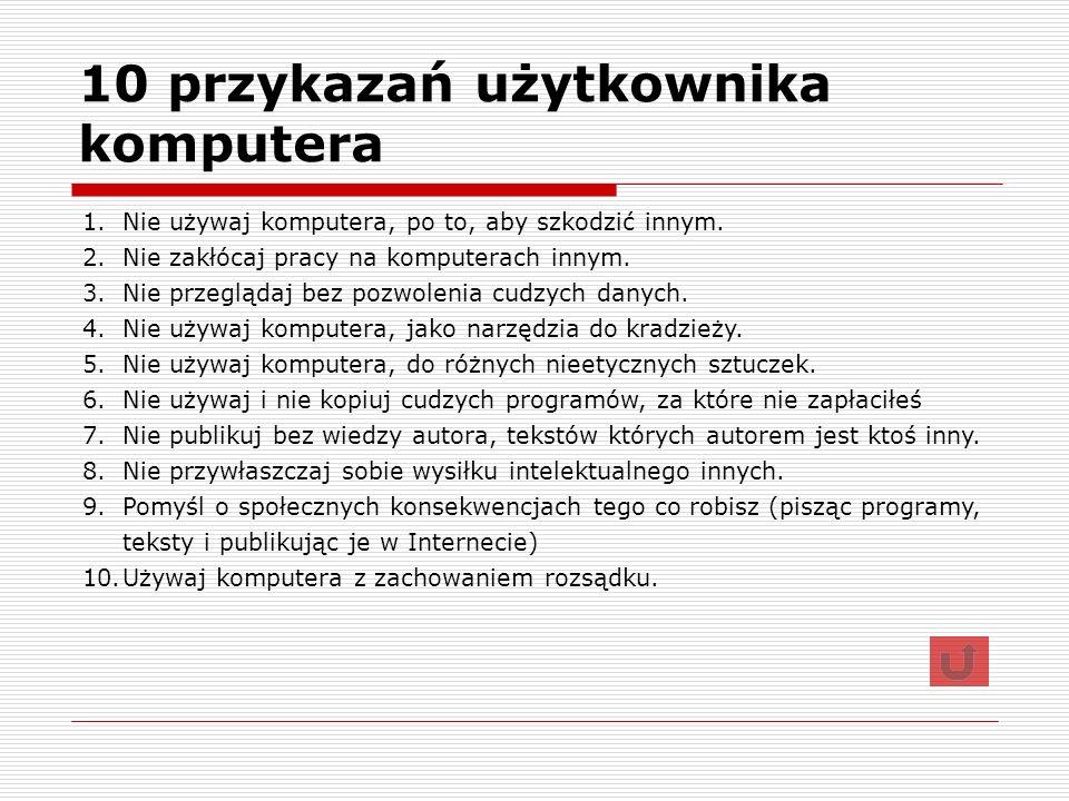 10 przykazań użytkownika komputera 1.Nie używaj komputera, po to, aby szkodzić innym. 2.Nie zakłócaj pracy na komputerach innym. 3.Nie przeglądaj bez